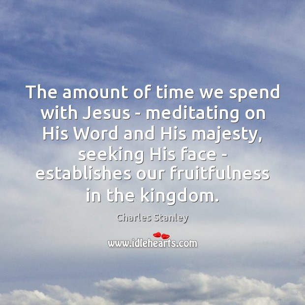 The amount of time we spend with Jesus – meditating on His Image