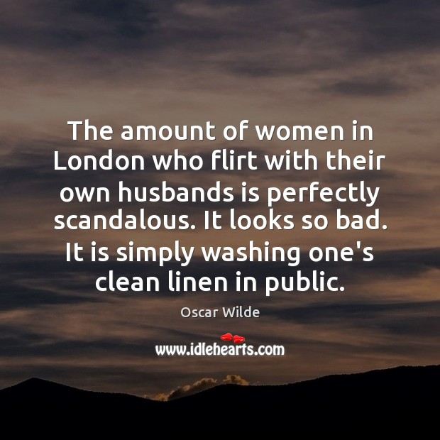 The amount of women in London who flirt with their own husbands Oscar Wilde Picture Quote