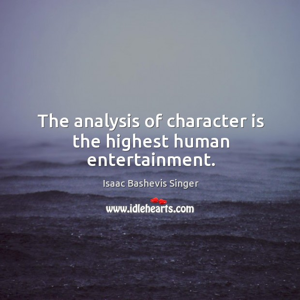 Image, The analysis of character is the highest human entertainment.