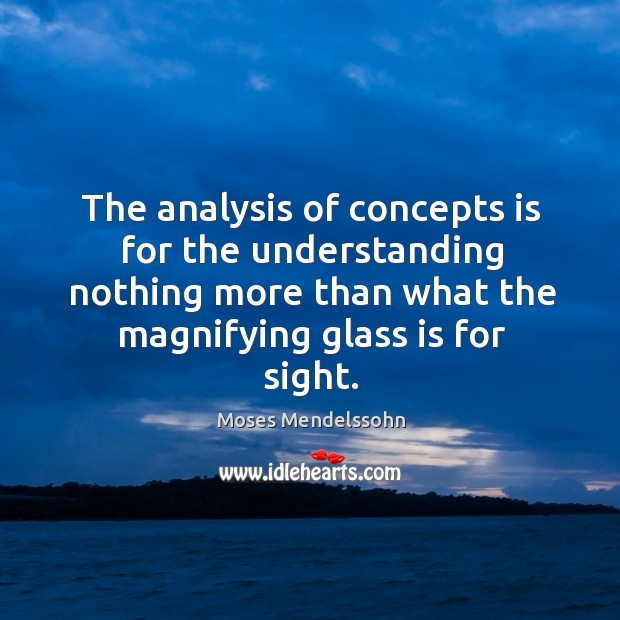 The analysis of concepts is for the understanding nothing more than what the magnifying glass is for sight. Image