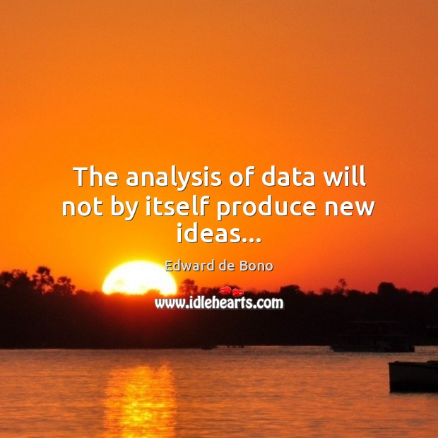 The analysis of data will not by itself produce new ideas… Edward de Bono Picture Quote