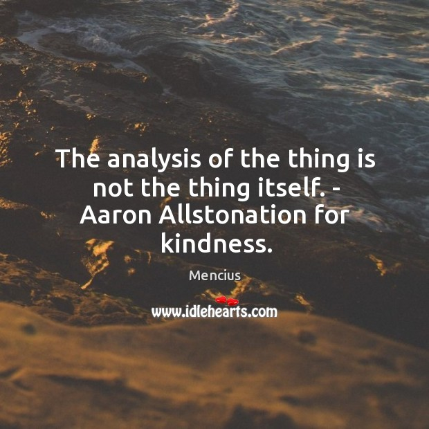 The analysis of the thing is not the thing itself. – aaron allstonation for kindness. Image