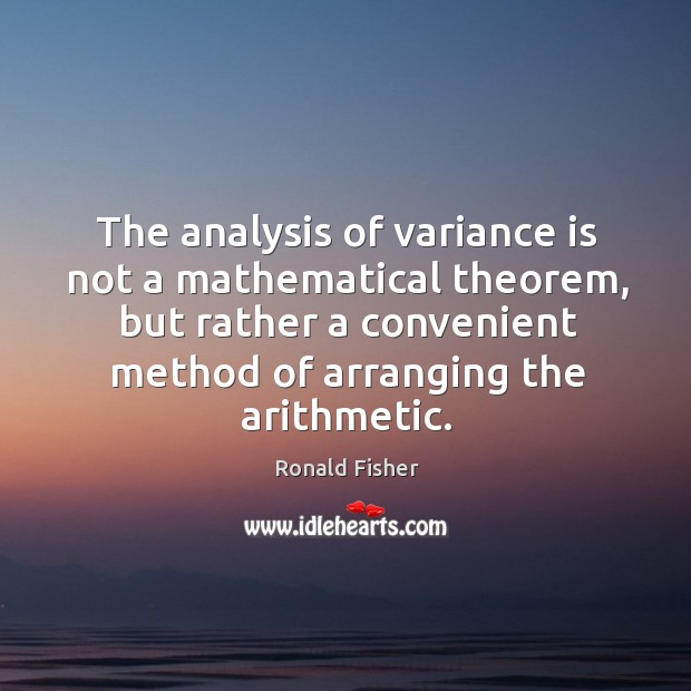 The analysis of variance is not a mathematical theorem, but rather a convenient method of arranging the arithmetic. Ronald Fisher Picture Quote