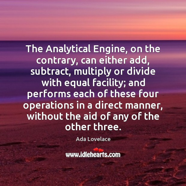 The Analytical Engine, on the contrary, can either add, subtract, multiply or Image