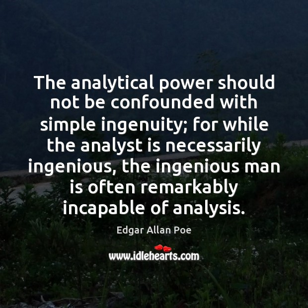 The analytical power should not be confounded with simple ingenuity; for while Edgar Allan Poe Picture Quote