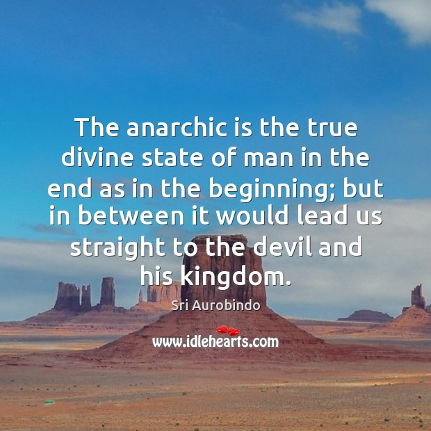 The anarchic is the true divine state of man in the end Sri Aurobindo Picture Quote