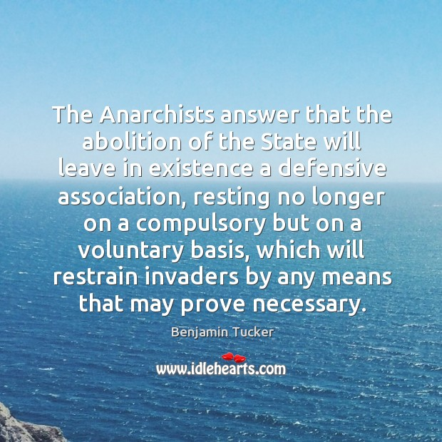 The anarchists answer that the abolition of the state will leave in existence a defensive association Benjamin Tucker Picture Quote