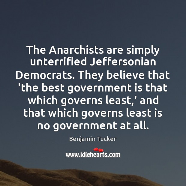 The Anarchists are simply unterrified Jeffersonian Democrats. They believe that 'the best Benjamin Tucker Picture Quote