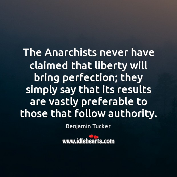 The Anarchists never have claimed that liberty will bring perfection; they simply Benjamin Tucker Picture Quote