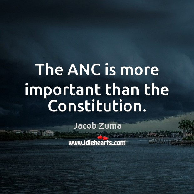 The ANC is more important than the Constitution. Jacob Zuma Picture Quote