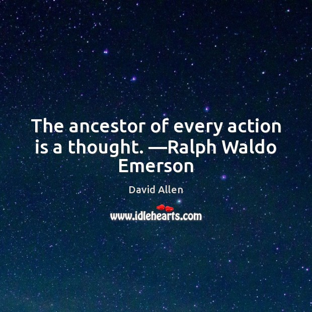 The ancestor of every action is a thought. —Ralph Waldo Emerson David Allen Picture Quote