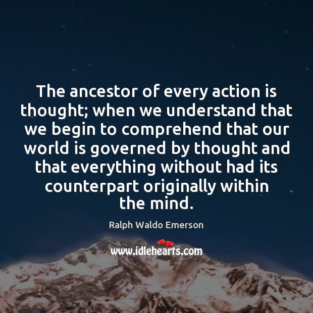 The ancestor of every action is thought; when we understand that we Image