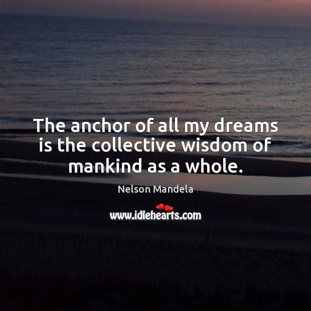 The anchor of all my dreams is the collective wisdom of mankind as a whole. Image