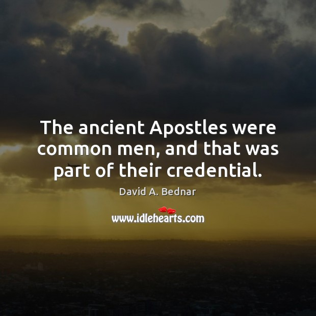 The ancient Apostles were common men, and that was part of their credential. David A. Bednar Picture Quote
