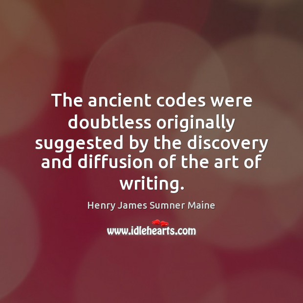 The ancient codes were doubtless originally suggested by the discovery and diffusion Henry James Sumner Maine Picture Quote