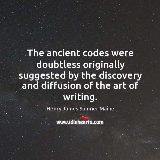 The ancient codes were doubtless originally suggested by the discovery and diffusion of the art of writing. Henry James Sumner Maine Picture Quote