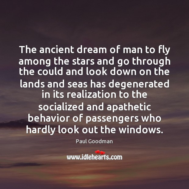 The ancient dream of man to fly among the stars and go Paul Goodman Picture Quote