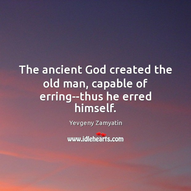 Image, The ancient God created the old man, capable of erring–thus he erred himself.