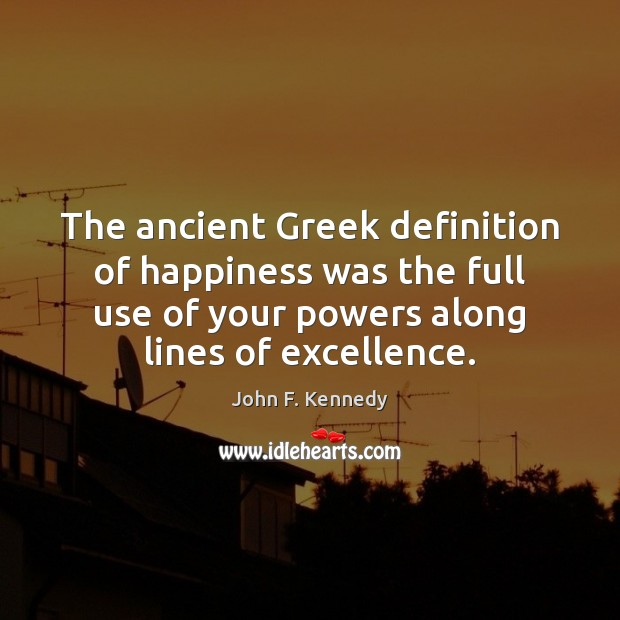 The ancient Greek definition of happiness was the full use of your Image