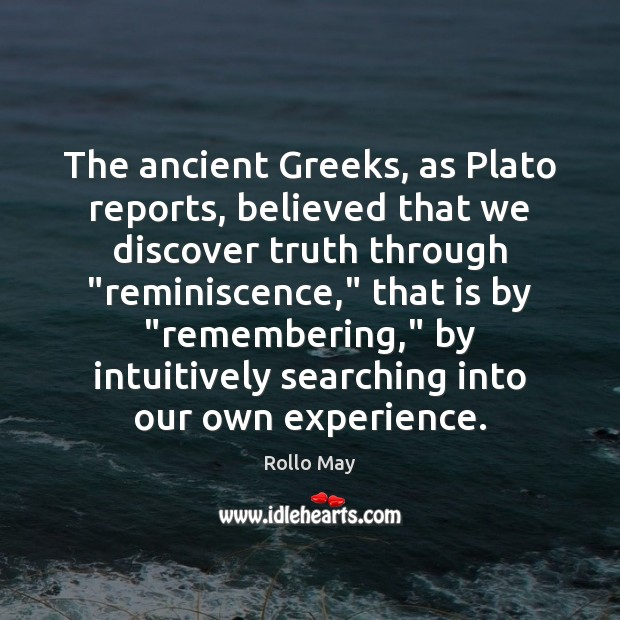 "The ancient Greeks, as Plato reports, believed that we discover truth through "" Rollo May Picture Quote"