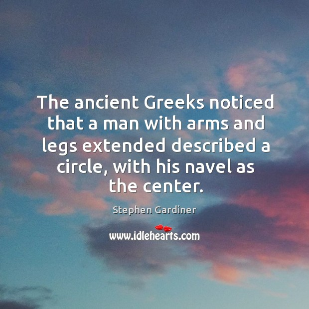 The ancient greeks noticed that a man with arms and legs extended described a circle, with his navel as the center. Stephen Gardiner Picture Quote