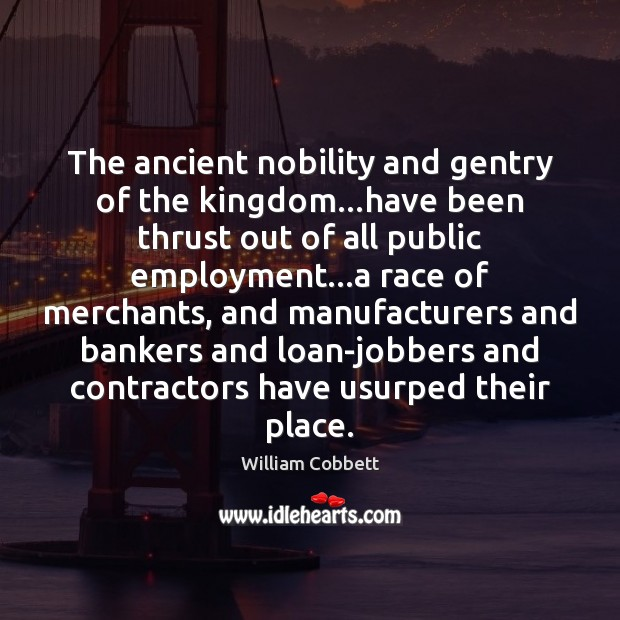 The ancient nobility and gentry of the kingdom…have been thrust out William Cobbett Picture Quote