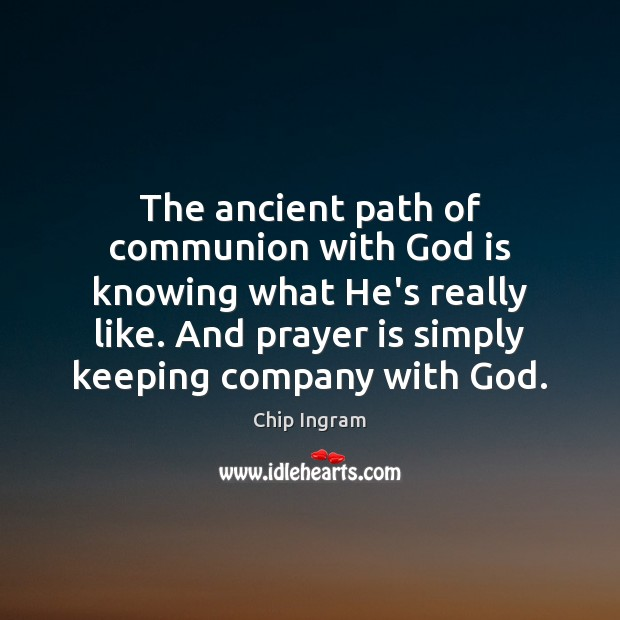 The ancient path of communion with God is knowing what He's really Chip Ingram Picture Quote