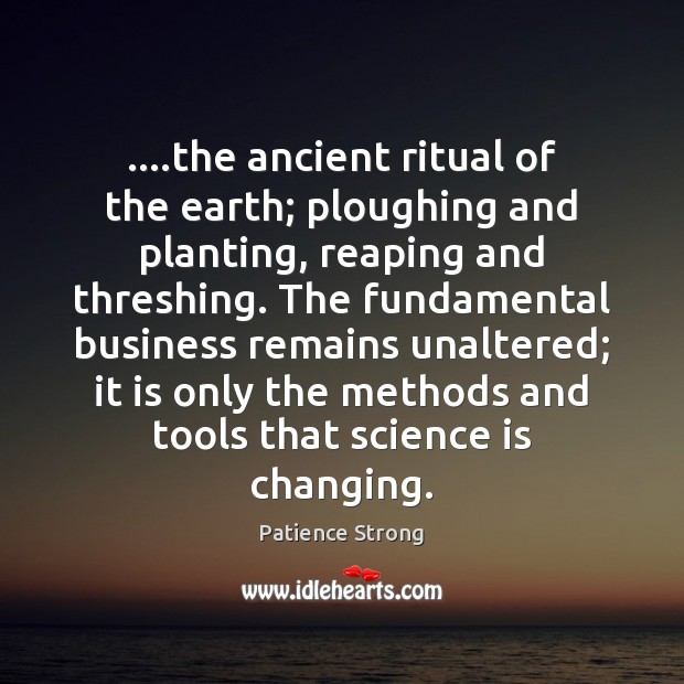 ….the ancient ritual of the earth; ploughing and planting, reaping and threshing. Patience Strong Picture Quote