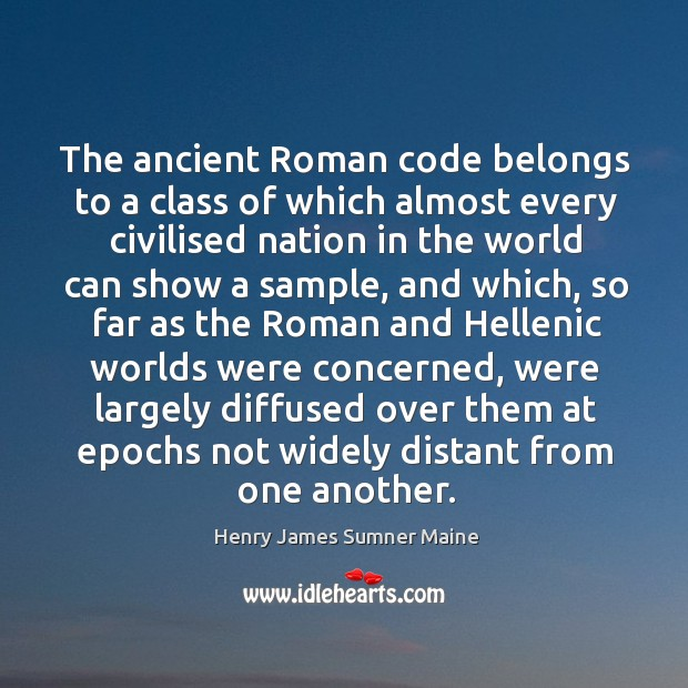 The ancient roman code belongs to a class of which almost every civilised Henry James Sumner Maine Picture Quote