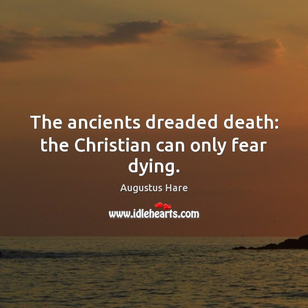 Image, The ancients dreaded death: the Christian can only fear dying.