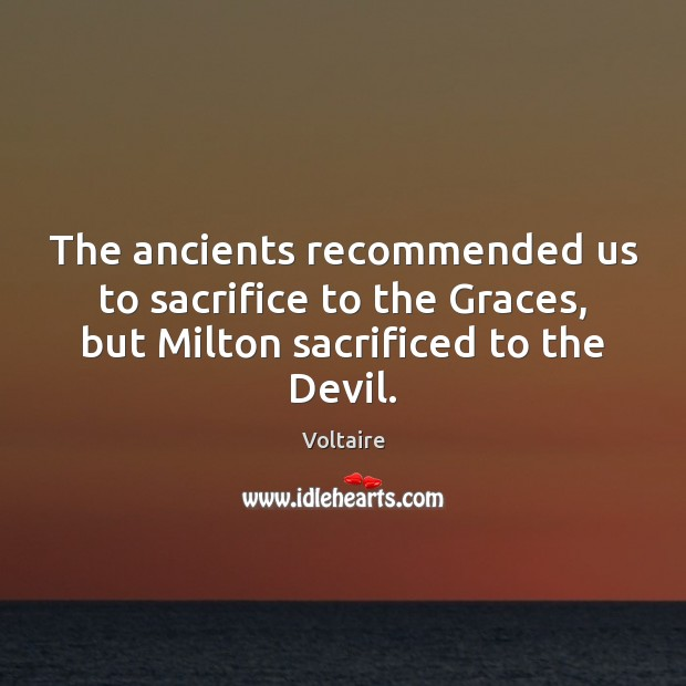 The ancients recommended us to sacrifice to the Graces, but Milton sacrificed Image