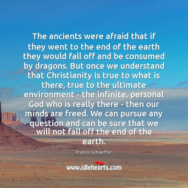 The ancients were afraid that if they went to the end of Francis Schaeffer Picture Quote