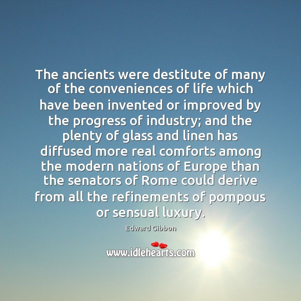 The ancients were destitute of many of the conveniences of life which Progress Quotes Image