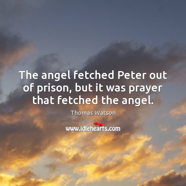 The angel fetched Peter out of prison, but it was prayer that fetched the angel. Thomas Watson Picture Quote
