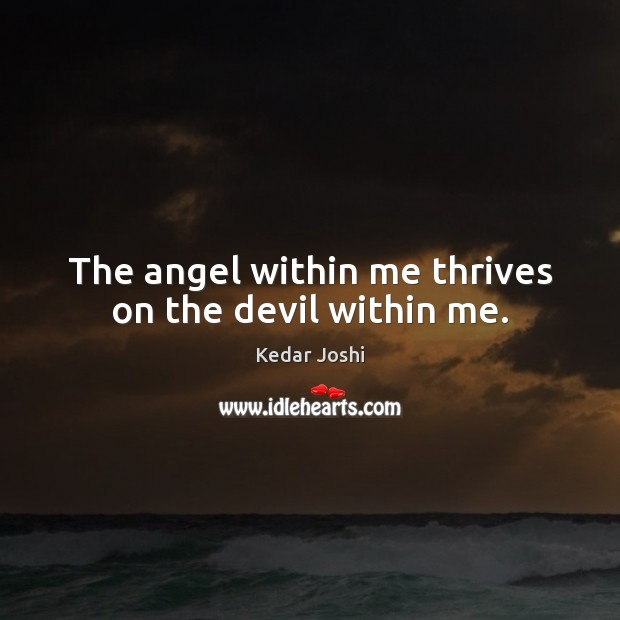 The angel within me thrives on the devil within me. Kedar Joshi Picture Quote