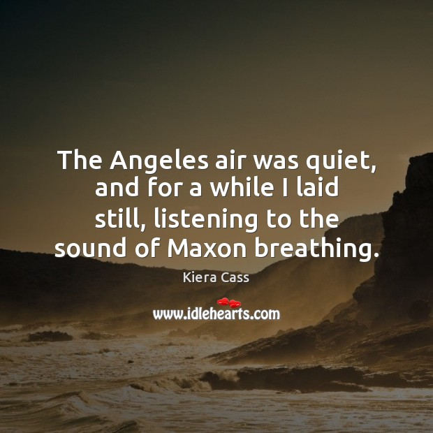The Angeles air was quiet, and for a while I laid still, Kiera Cass Picture Quote