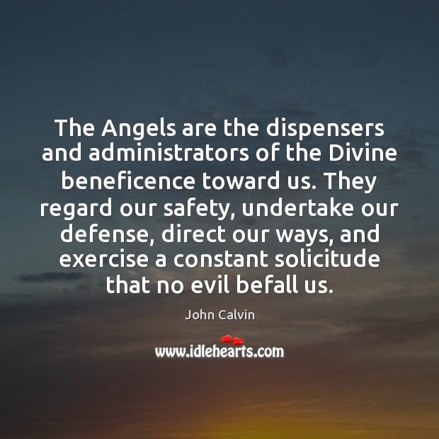 The Angels are the dispensers and administrators of the Divine beneficence toward John Calvin Picture Quote