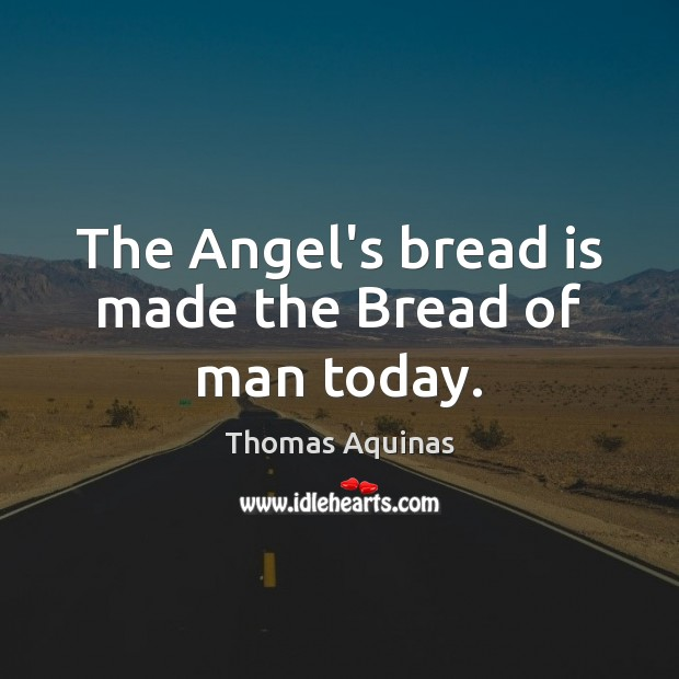 The Angel's bread is made the Bread of man today. Image