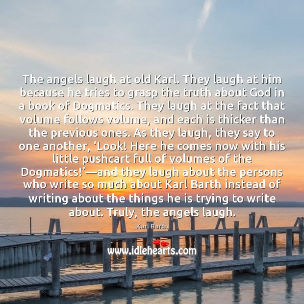 The angels laugh at old Karl. They laugh at him because he Karl Barth Picture Quote