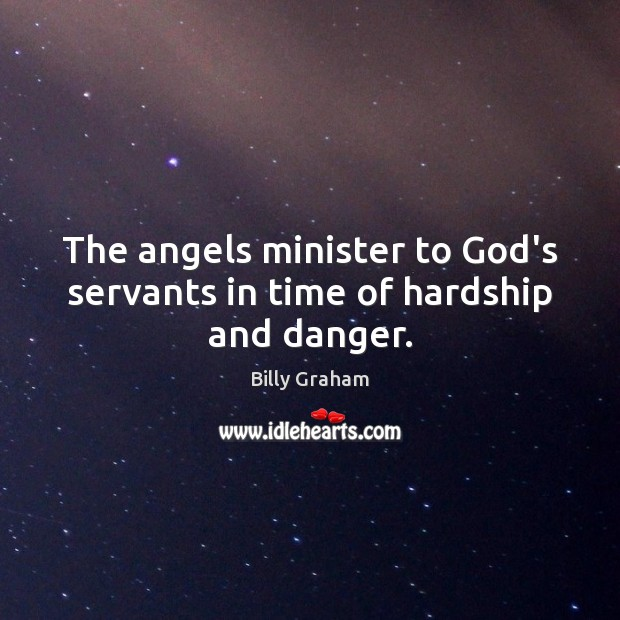 The angels minister to God's servants in time of hardship and danger. Billy Graham Picture Quote