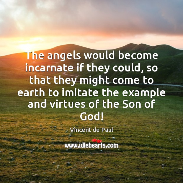 The angels would become incarnate if they could, so that they might Image
