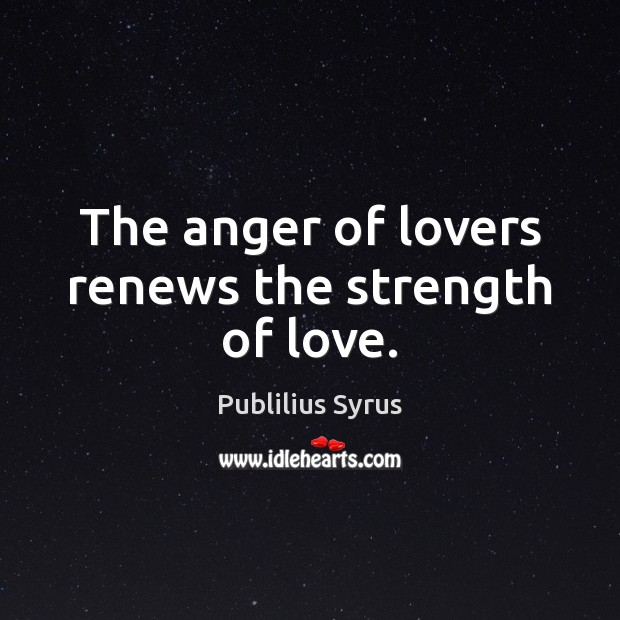 The anger of lovers renews the strength of love. Publilius Syrus Picture Quote