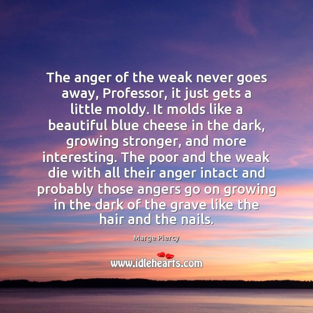 The anger of the weak never goes away, Professor, it just gets Marge Piercy Picture Quote