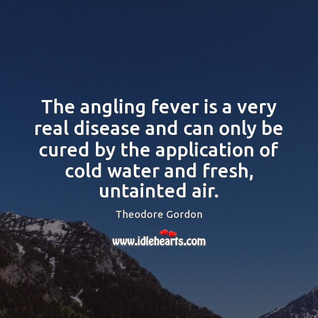 The angling fever is a very real disease and can only be Theodore Gordon Picture Quote