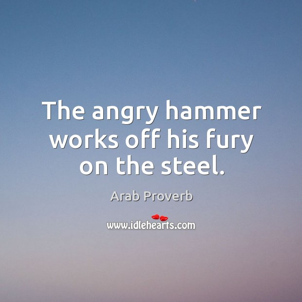 The angry hammer works off his fury on the steel. Arab Proverbs Image