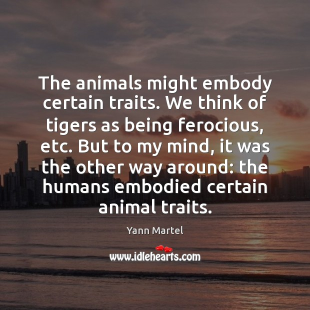 The animals might embody certain traits. We think of tigers as being Yann Martel Picture Quote