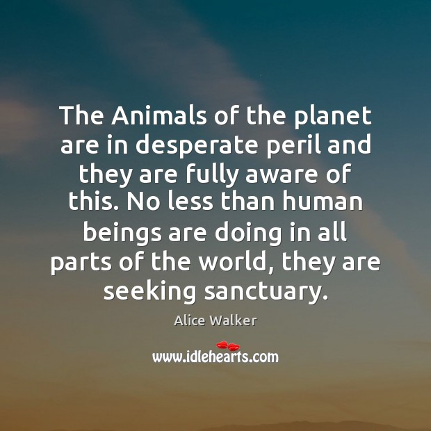 The Animals of the planet are in desperate peril and they are Image