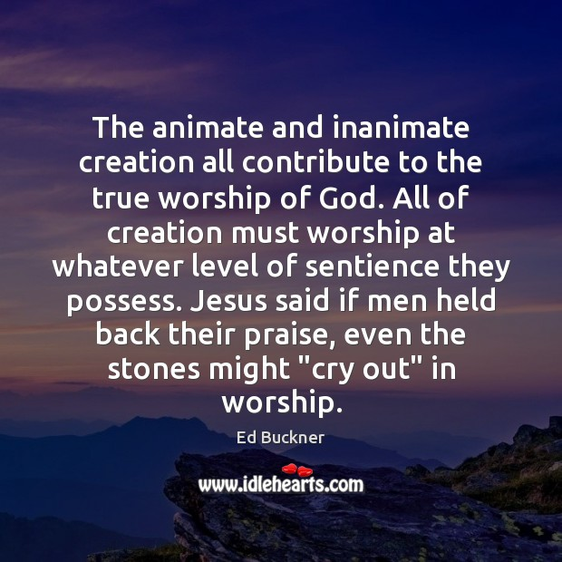 The animate and inanimate creation all contribute to the true worship of Ed Buckner Picture Quote