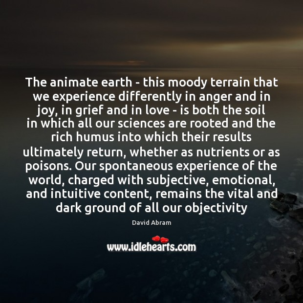 The animate earth – this moody terrain that we experience differently in David Abram Picture Quote