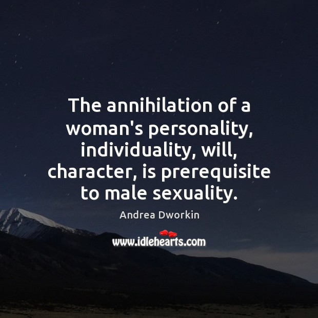 The annihilation of a woman's personality, individuality, will, character, is prerequisite to Andrea Dworkin Picture Quote